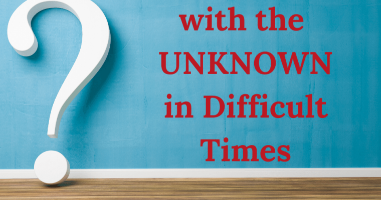 How to Cope with the UNKNOWN in Difficult Times